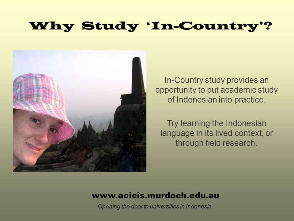 www.acicis.murdoch.edu.au Opening the door to universities in Indonesia In-Country study provides an opportunity to put academic study of Indonesian into practice.