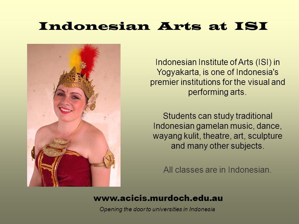 www.acicis.murdoch.edu.au Opening the door to universities in Indonesia Indonesian Arts at ISI Indonesian Institute of Arts (ISI) in Yogyakarta, is one of Indonesia s premier institutions for the visual and performing arts.