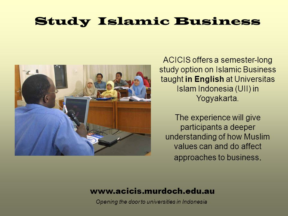 www.acicis.murdoch.edu.au Opening the door to universities in Indonesia ACICIS offers a semester-long study option on Islamic Business taught in English at Universitas Islam Indonesia (UII) in Yogyakarta.