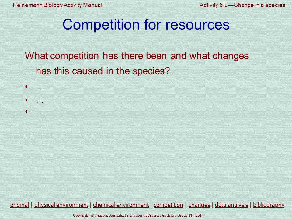 Heinemann Biology Activity Manual Activity 6.2—Change in a species Pearson Australia (a division of Pearson Australia Group Pty Ltd) Competition for resources What competition has there been and what changes has this caused in the species.