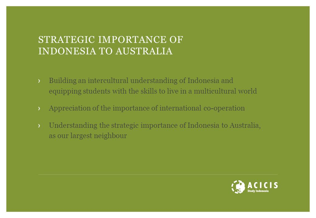 STRATEGIC IMPORTANCE OF INDONESIA TO AUSTRALIA ›Building an intercultural understanding of Indonesia and equipping students with the skills to live in a multicultural world ›Appreciation of the importance of international co-operation ›Understanding the strategic importance of Indonesia to Australia, as our largest neighbour