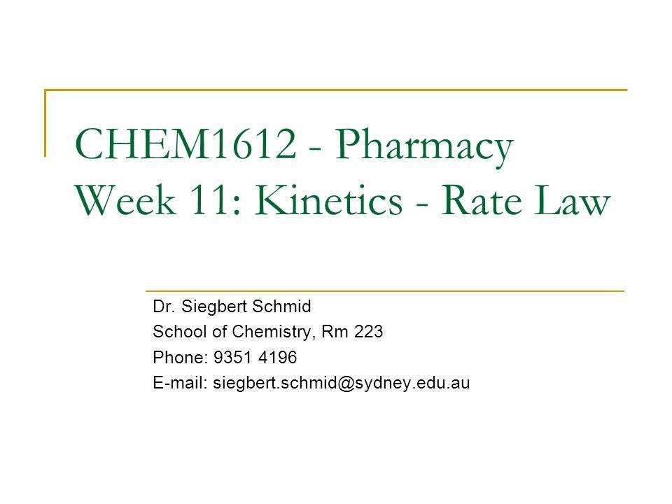 CHEM1612 - Pharmacy Week 11: Kinetics - Rate Law Dr. Siegbert Schmid School of Chemistry, Rm 223 Phone: 9351 4196 E-mail: siegbert.schmid@sydney.edu.a