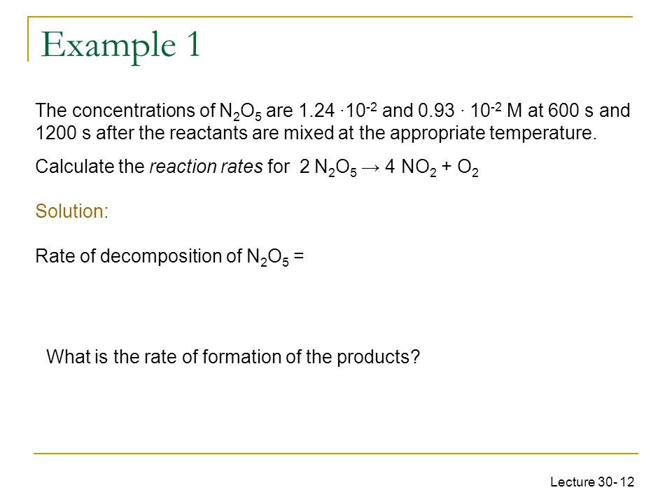 Lecture 30- 12 The concentrations of N 2 O 5 are 1.24 ·10 -2 and 0.93 · 10 -2 M at 600 s and 1200 s after the reactants are mixed at the appropriate temperature.