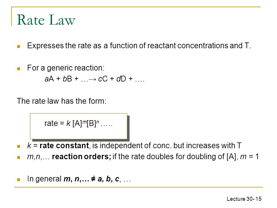 Lecture 30- 15 Rate Law Expresses the rate as a function of reactant concentrations and T.