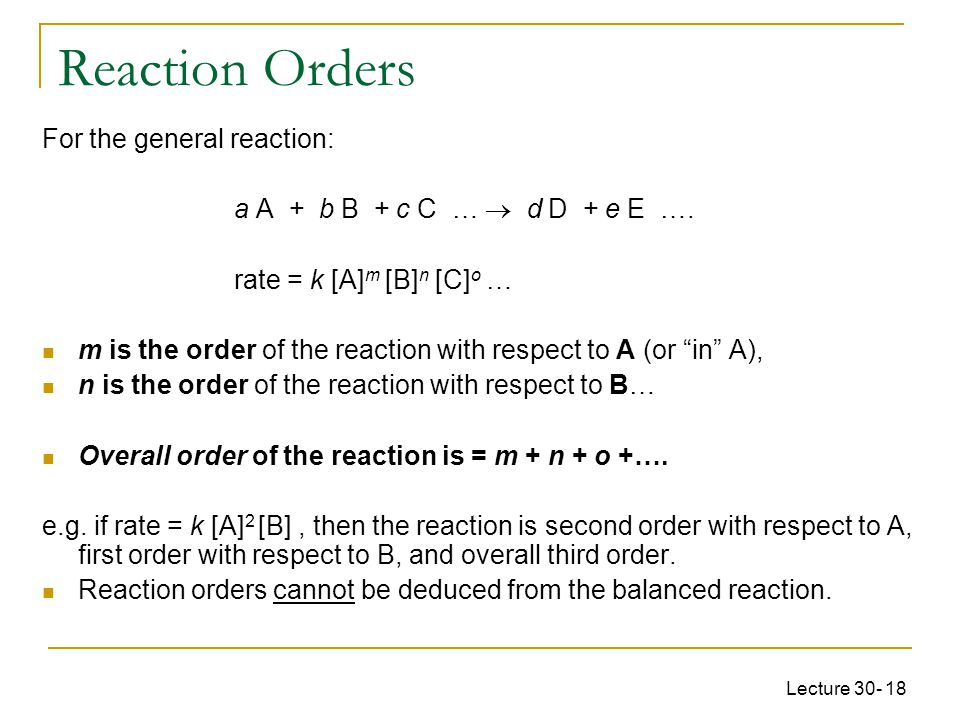 Lecture 30- 18 For the general reaction: a A + b B + c C …  d D + e E …. rate = k [A] m [B] n [C] o … m is the order of the reaction with respect to
