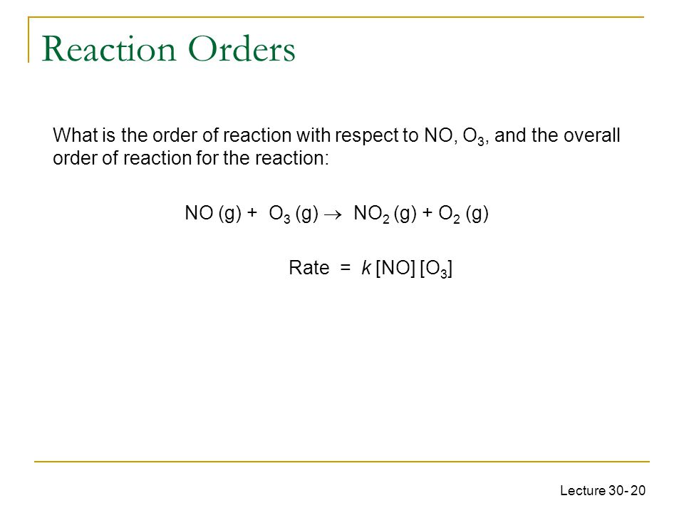 Lecture 30- 20 What is the order of reaction with respect to NO, O 3, and the overall order of reaction for the reaction: NO (g) + O 3 (g)  NO 2 (g)