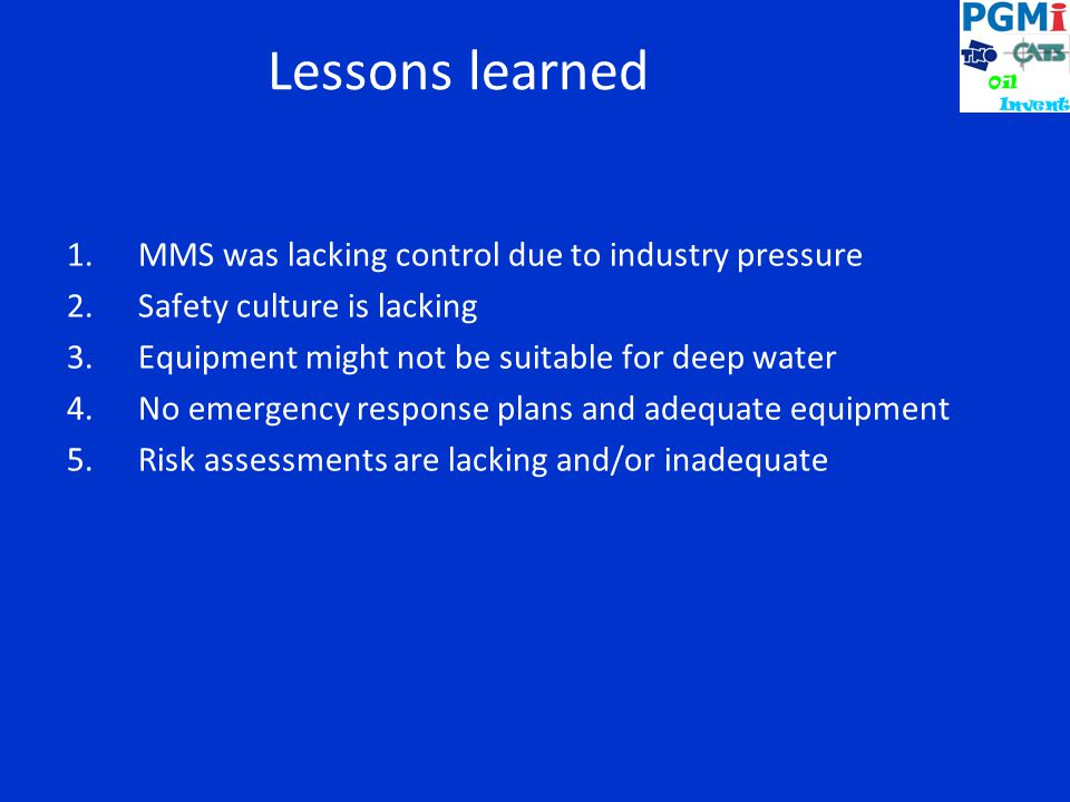 Lessons learned 1.MMS was lacking control due to industry pressure 2.Safety culture is lacking 3.Equipment might not be suitable for deep water 4.No emergency response plans and adequate equipment 5.Risk assessments are lacking and/or inadequate