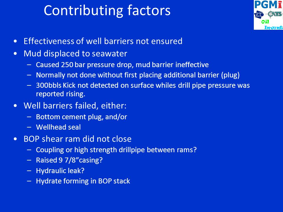 Contributing factors Effectiveness of well barriers not ensured Mud displaced to seawater –Caused 250 bar pressure drop, mud barrier ineffective –Normally not done without first placing additional barrier (plug) –300bbls Kick not detected on surface whiles drill pipe pressure was reported rising.