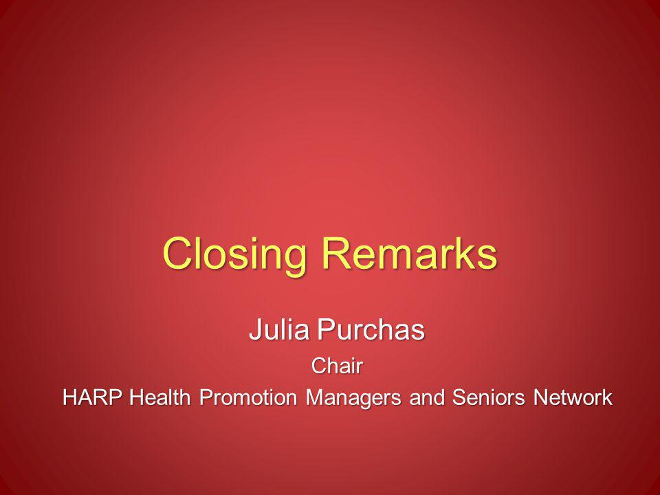 Closing Remarks Julia Purchas Chair HARP Health Promotion Managers and Seniors Network