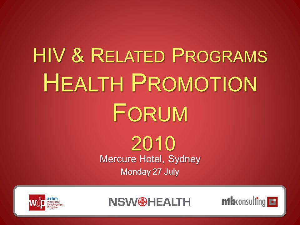 HIV & R ELATED P ROGRAMS H EALTH P ROMOTION F ORUM 2010 Mercure Hotel, Sydney Monday 27 July