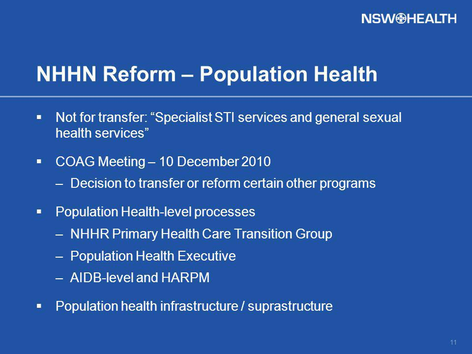 NHHN Reform – Population Health  Not for transfer: Specialist STI services and general sexual health services  COAG Meeting – 10 December 2010 –Decision to transfer or reform certain other programs  Population Health-level processes –NHHR Primary Health Care Transition Group –Population Health Executive –AIDB-level and HARPM  Population health infrastructure / suprastructure 11