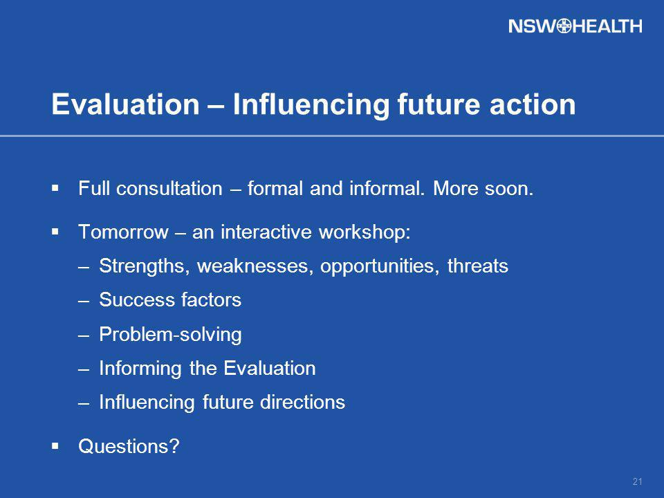 Evaluation – Influencing future action  Full consultation – formal and informal.