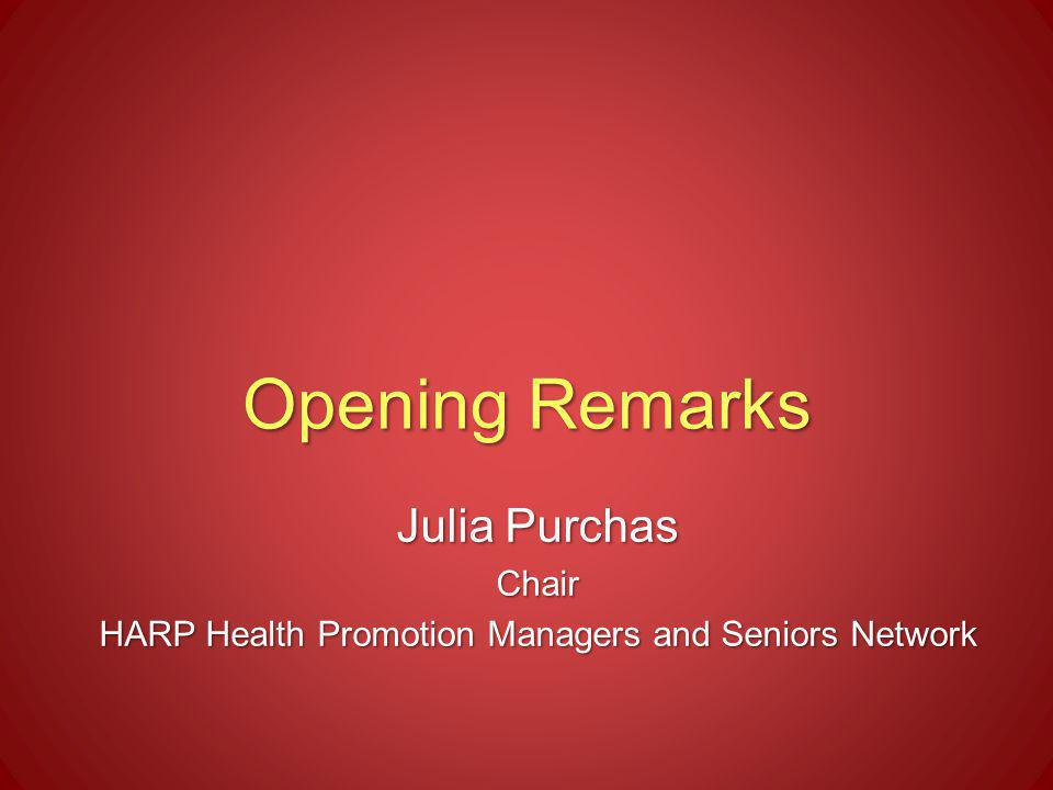 Opening Remarks Julia Purchas Chair HARP Health Promotion Managers and Seniors Network
