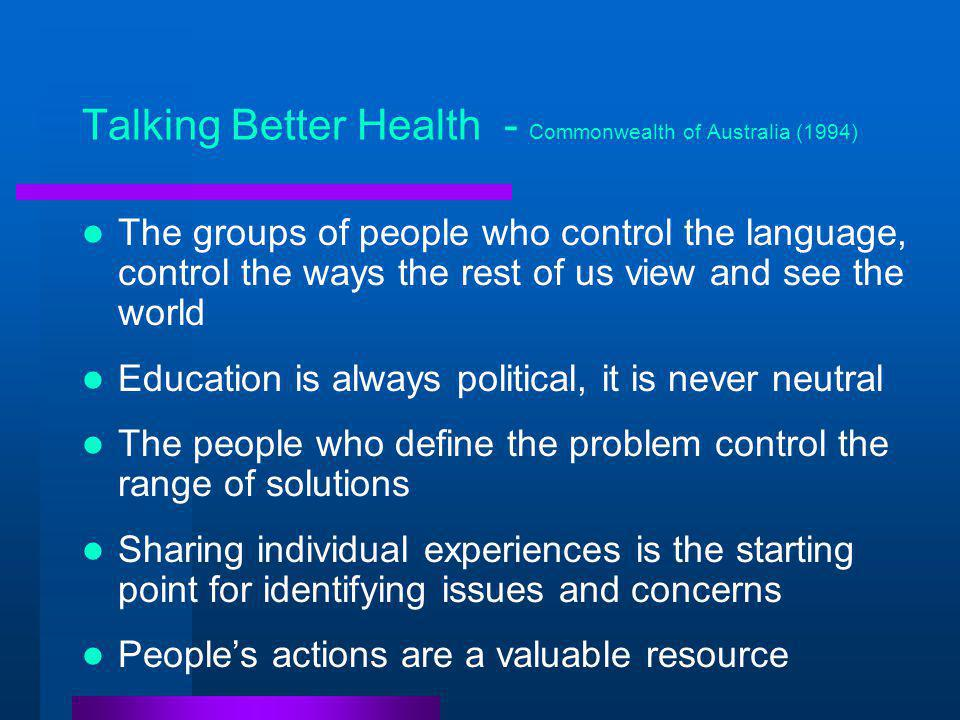 Talking Better Health - Commonwealth of Australia (1994) The groups of people who control the language, control the ways the rest of us view and see the world Education is always political, it is never neutral The people who define the problem control the range of solutions Sharing individual experiences is the starting point for identifying issues and concerns People's actions are a valuable resource