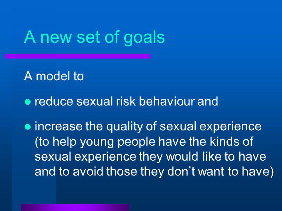 A new set of goals A model to reduce sexual risk behaviour and increase the quality of sexual experience (to help young people have the kinds of sexual experience they would like to have and to avoid those they don't want to have)
