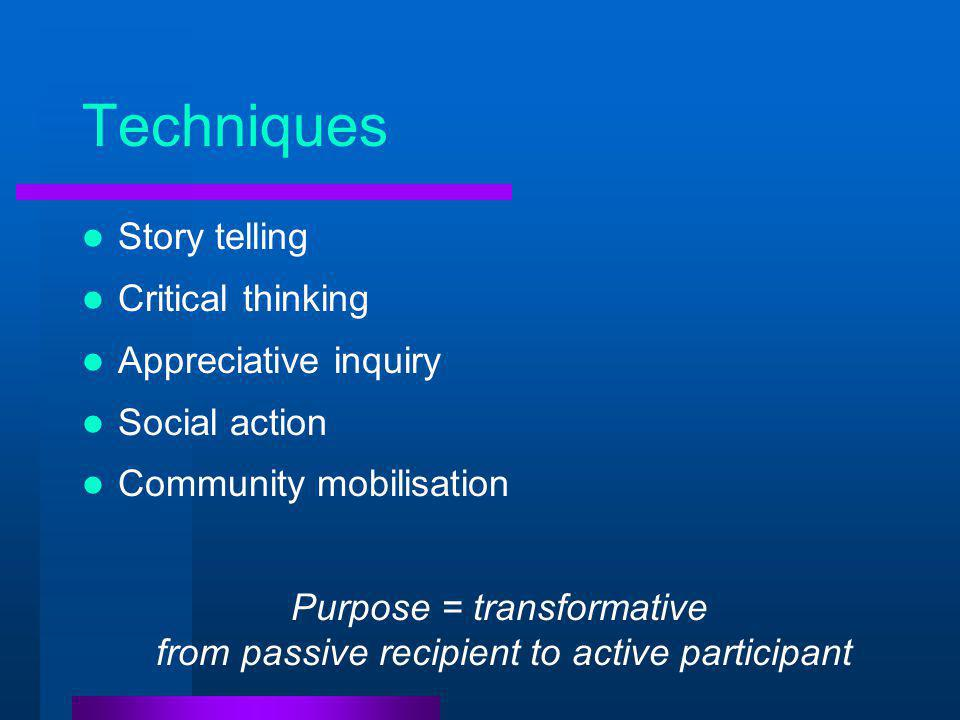 Techniques Story telling Critical thinking Appreciative inquiry Social action Community mobilisation Purpose = transformative from passive recipient to active participant