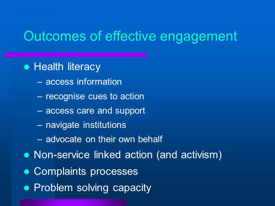 Outcomes of effective engagement Health literacy –access information –recognise cues to action –access care and support –navigate institutions –advocate on their own behalf Non-service linked action (and activism) Complaints processes Problem solving capacity