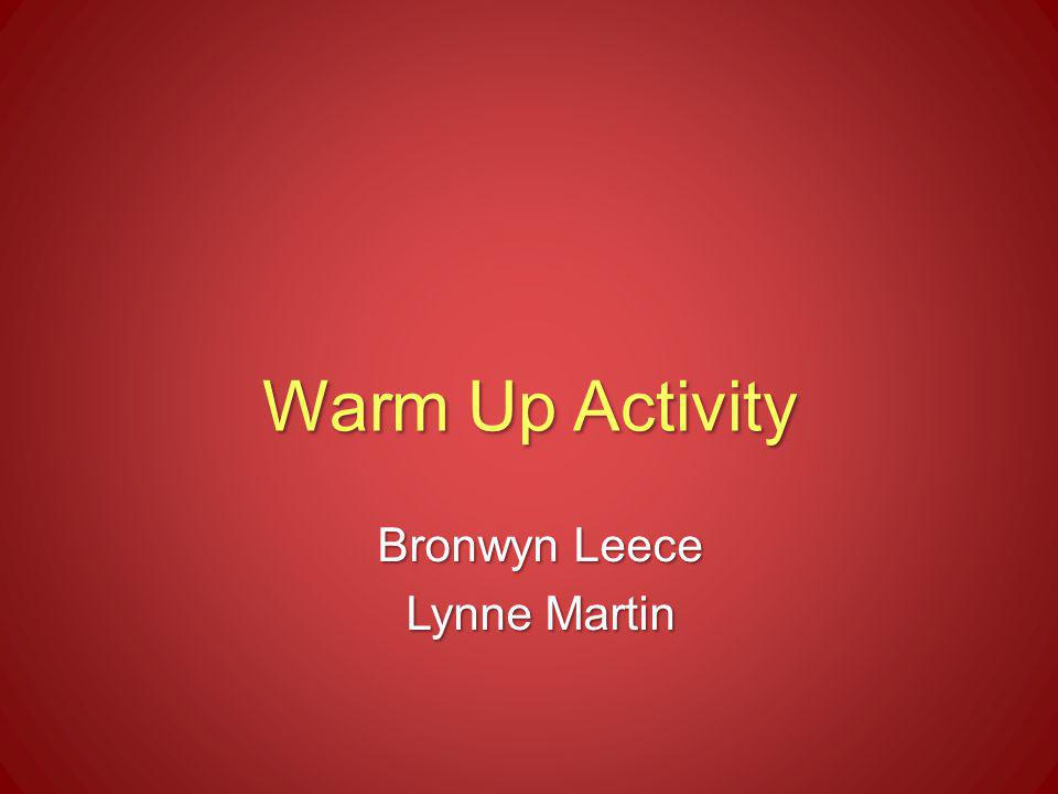 Warm Up Activity Bronwyn Leece Lynne Martin