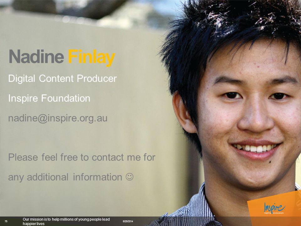 Nadine Finlay Digital Content Producer Inspire Foundation nadine@inspire.org.au Please feel free to contact me for any additional information 8/25/2014 Our mission is to help millions of young people lead happier lives 75