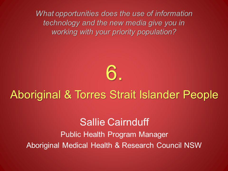 6. Aboriginal & Torres Strait Islander People Sallie Cairnduff Public Health Program Manager Aboriginal Medical Health & Research Council NSW What opp