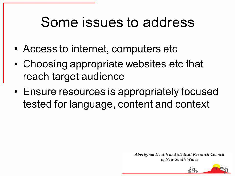 Some issues to address Access to internet, computers etc Choosing appropriate websites etc that reach target audience Ensure resources is appropriately focused tested for language, content and context