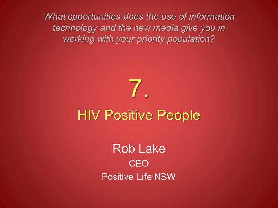7. HIV Positive People Rob Lake CEO Positive Life NSW What opportunities does the use of information technology and the new media give you in working