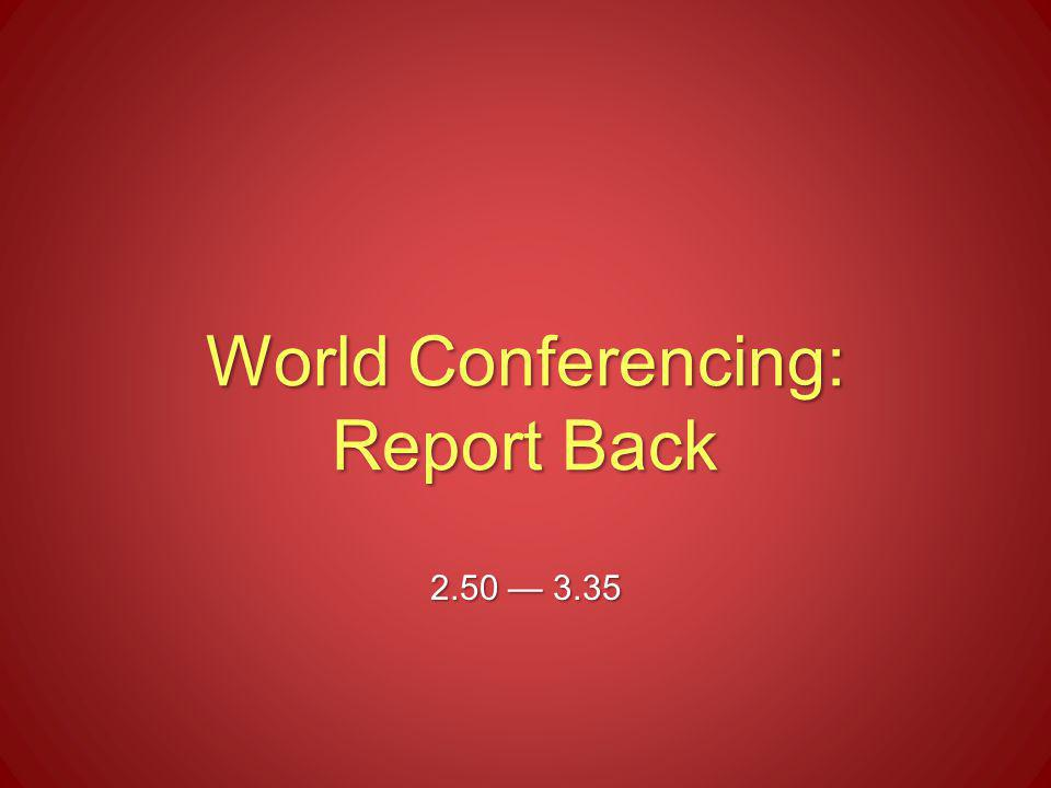 World Conferencing: Report Back 2.50 — 3.35