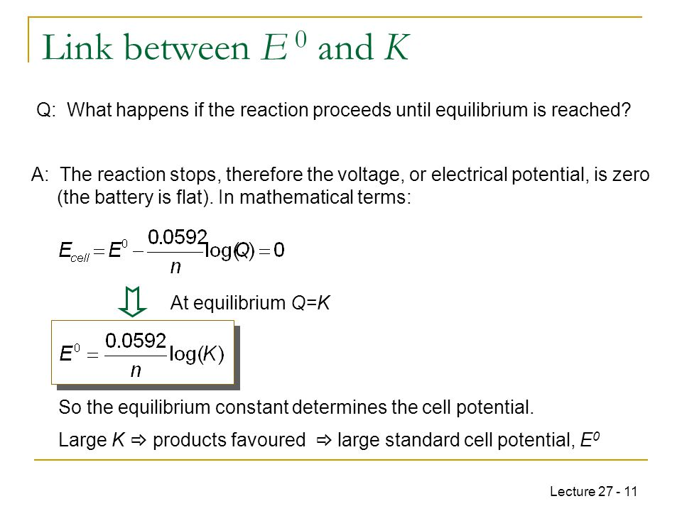Lecture 27 - 11 Large K  products favoured  large standard cell potential, E 0 Link between E 0 and K Q: What happens if the reaction proceeds until equilibrium is reached.