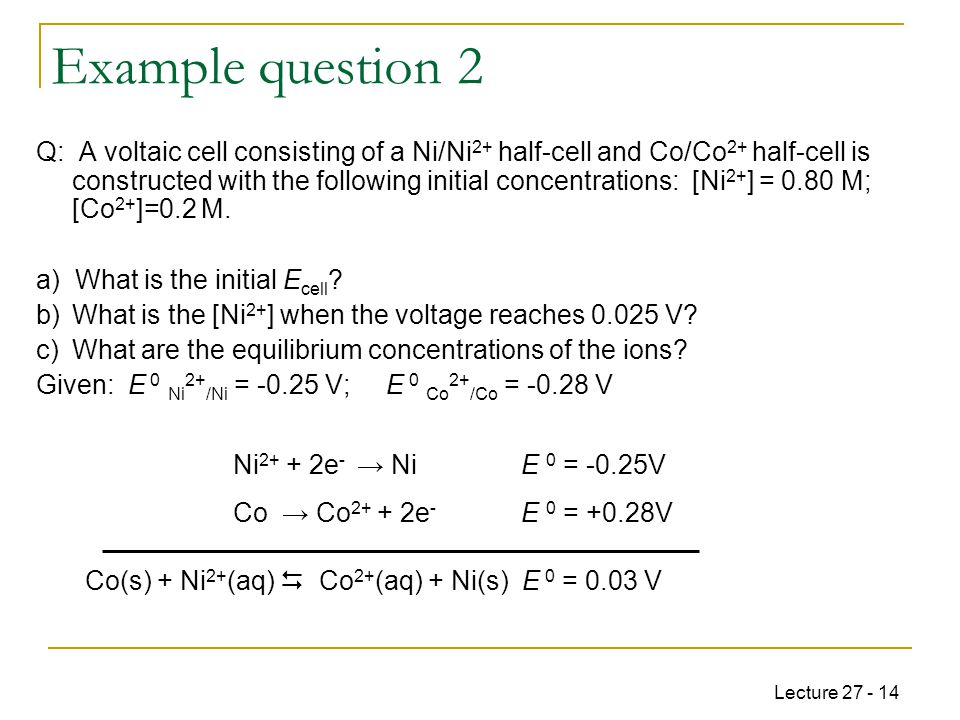 Lecture 27 - 14 Example question 2 Co(s) + Ni 2+ (aq)  Co 2+ (aq) + Ni(s) E 0 = 0.03 V Q: A voltaic cell consisting of a Ni/Ni 2+ half-cell and Co/Co 2+ half-cell is constructed with the following initial concentrations: [Ni 2+ ] = 0.80 M; [Co 2+ ]=0.2 M.