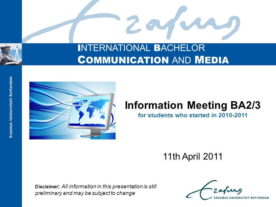I NTERNATIONAL B ACHELOR C OMMUNICATION AND M EDIA Information Meeting BA2/3 for students who started in th April 2011 Disclaimer : All information in this presentation is still preliminary and may be subject to change