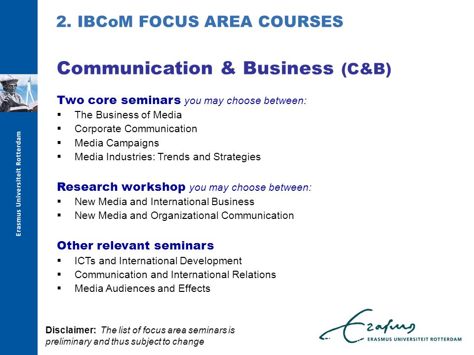Two core seminars you may choose between:  The Business of Media  Corporate Communication  Media Campaigns  Media Industries: Trends and Strategies Research workshop you may choose between:  New Media and International Business  New Media and Organizational Communication Other relevant seminars  ICTs and International Development  Communication and International Relations  Media Audiences and Effects Communication & Business (C&B) 2.