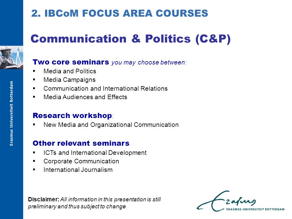 Two core seminars you may choose between:  Media and Politics  Media Campaigns  Communication and International Relations  Media Audiences and Effects Research workshop :  New Media and Organizational Communication Other relevant seminars  ICTs and International Development  Corporate Communication  International Journalism Communication & Politics (C&P) 2.
