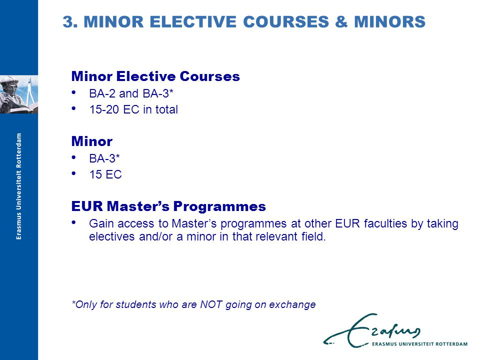 Minor Elective Courses BA-2 and BA-3* EC in total Minor BA-3* 15 EC EUR Master's Programmes Gain access to Master's programmes at other EUR faculties by taking electives and/or a minor in that relevant field.