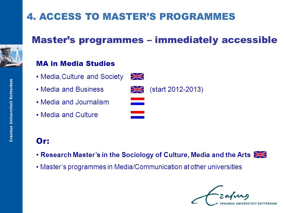 Master's programmes – immediately accessible MA in Media Studies Media,Culture and Society Media and Business(start 2012-2013) Media and Journalism Media and Culture Or: Research Master's in the Sociology of Culture, Media and the Arts Master's programmes in Media/Communication at other universities 4.