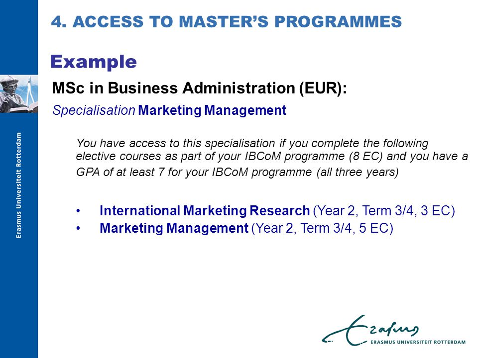 MSc in Business Administration (EUR): Specialisation Marketing Management You have access to this specialisation if you complete the following elective courses as part of your IBCoM programme (8 EC) and you have a GPA of at least 7 for your IBCoM programme (all three years) International Marketing Research (Year 2, Term 3/4, 3 EC) Marketing Management (Year 2, Term 3/4, 5 EC) Example 4.