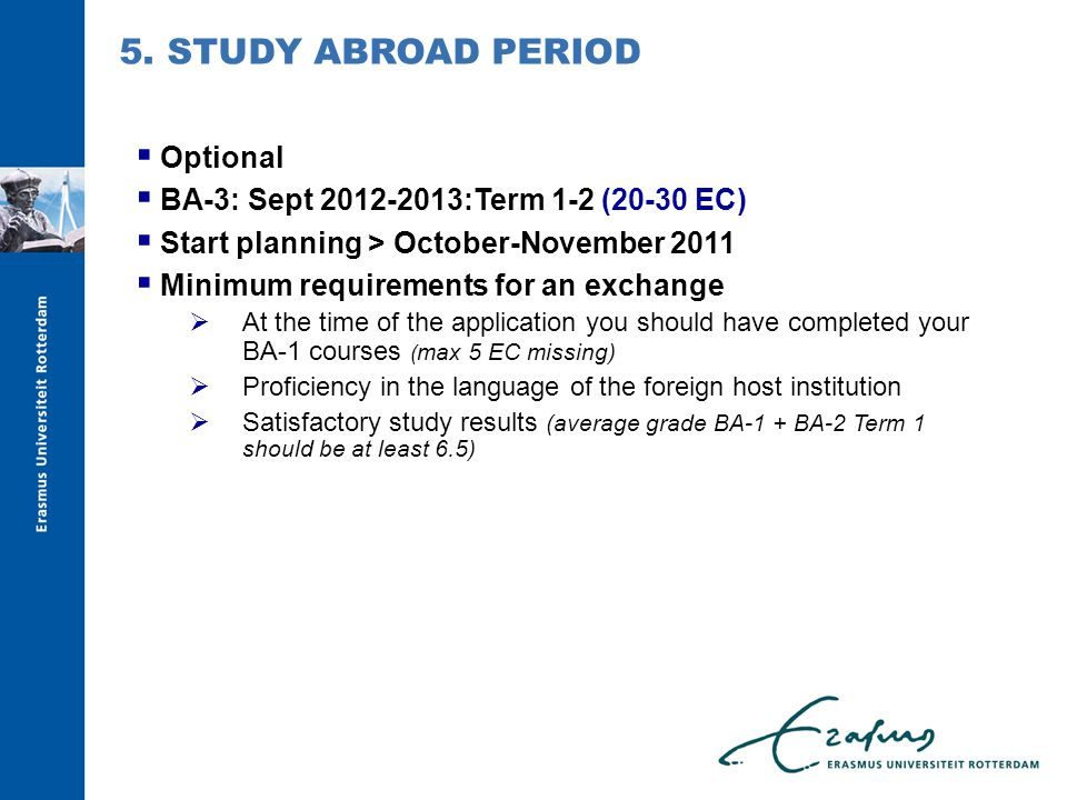  Optional  BA-3: Sept 2012-2013:Term 1-2 (20-30 EC)  Start planning > October-November 2011  Minimum requirements for an exchange  At the time of the application you should have completed your BA-1 courses ( max 5 EC missing)  Proficiency in the language of the foreign host institution  Satisfactory study results (average grade BA-1 + BA-2 Term 1 should be at least 6.5) 5.
