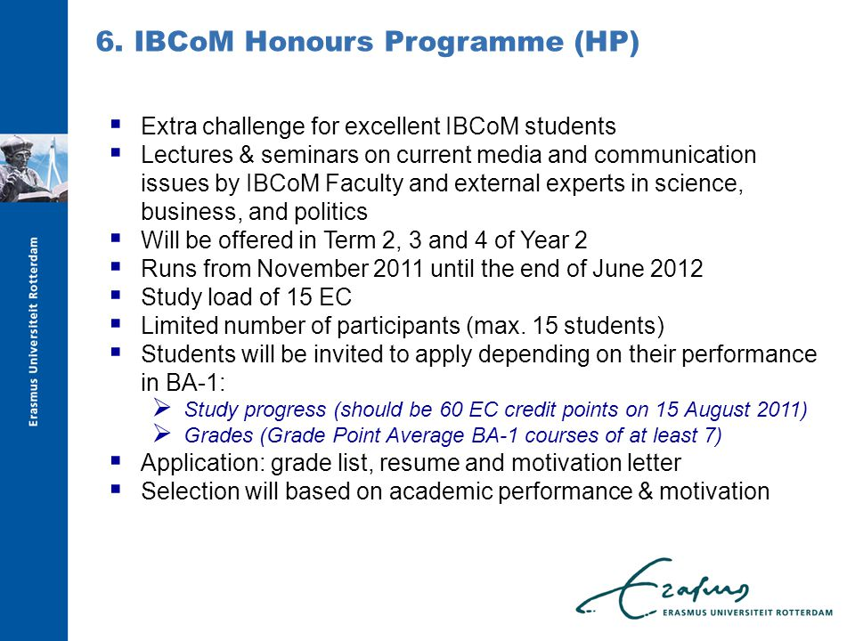  Extra challenge for excellent IBCoM students  Lectures & seminars on current media and communication issues by IBCoM Faculty and external experts in science, business, and politics  Will be offered in Term 2, 3 and 4 of Year 2  Runs from November 2011 until the end of June 2012  Study load of 15 EC  Limited number of participants (max.
