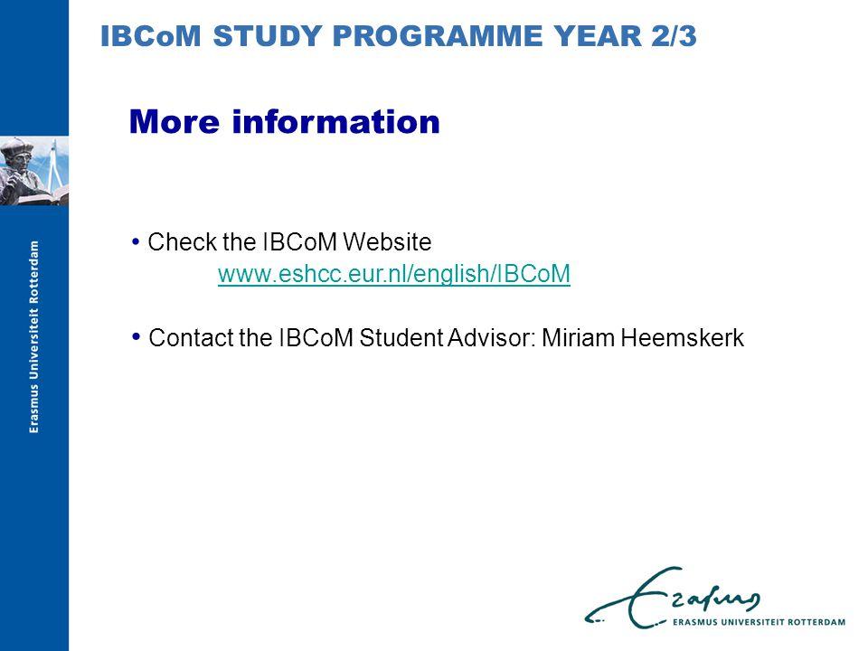 More information Check the IBCoM Website www.eshcc.eur.nl/english/IBCoM Contact the IBCoM Student Advisor: Miriam Heemskerk IBCoM STUDY PROGRAMME YEAR 2/3