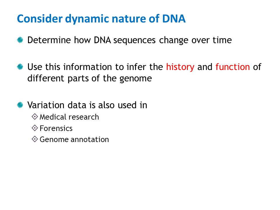 Consider dynamic nature of DNA Determine how DNA sequences change over time Use this information to infer the history and function of different parts