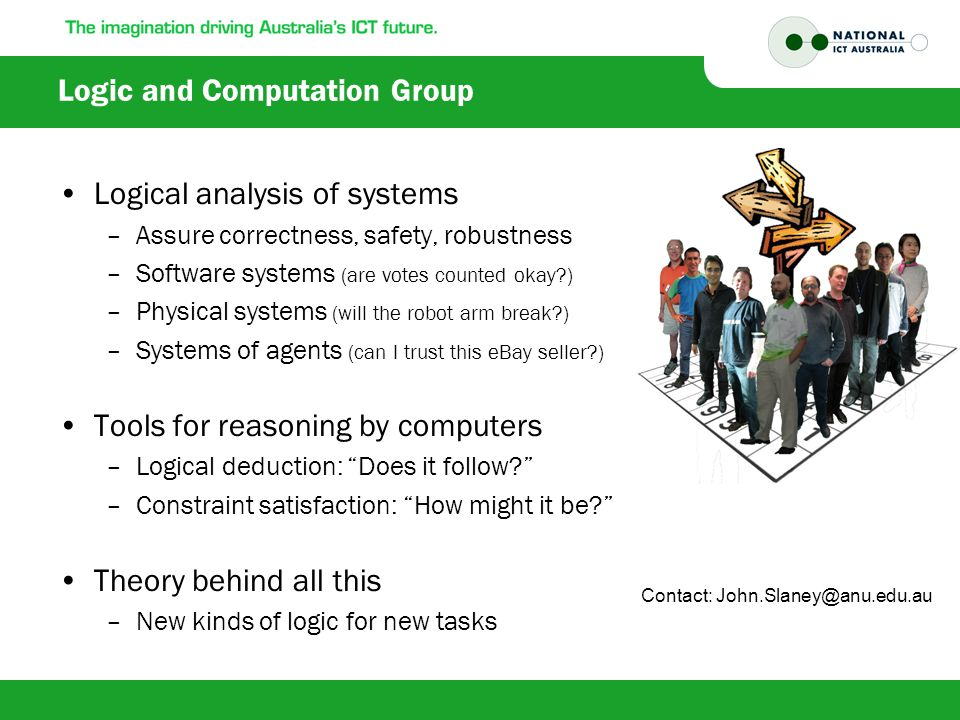 Logic and Computation Group Logical analysis of systems –Assure correctness, safety, robustness –Software systems (are votes counted okay ) –Physical systems (will the robot arm break ) –Systems of agents (can I trust this eBay seller ) Tools for reasoning by computers –Logical deduction: Does it follow –Constraint satisfaction: How might it be Theory behind all this –New kinds of logic for new tasks Contact: John.Slaney@anu.edu.au