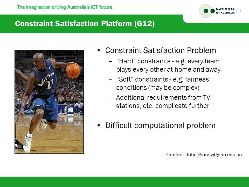 """Constraint Satisfaction Platform (G12) Constraint Satisfaction Problem –""""Hard"""" constraints - e.g. every team plays every other at home and away –""""Soft"""