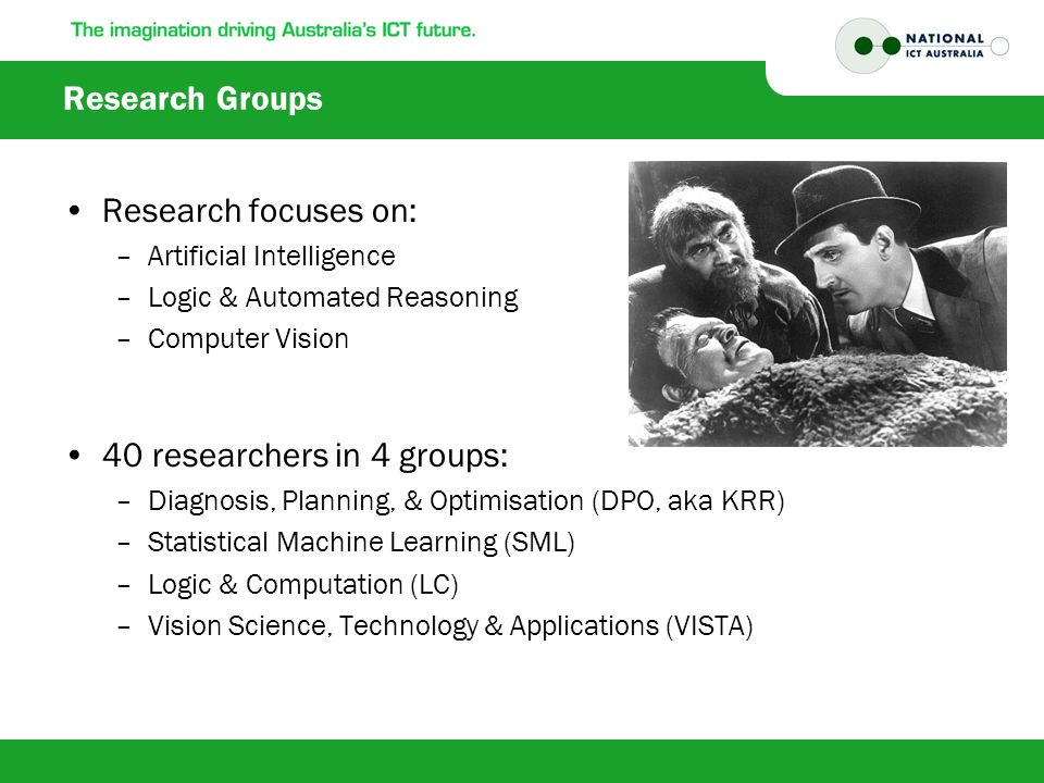 Research Groups Research focuses on: –Artificial Intelligence –Logic & Automated Reasoning –Computer Vision 40 researchers in 4 groups: –Diagnosis, Planning, & Optimisation (DPO, aka KRR) –Statistical Machine Learning (SML) –Logic & Computation (LC) –Vision Science, Technology & Applications (VISTA)