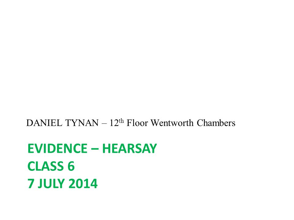 EVIDENCE – HEARSAY CLASS 6 7 JULY 2014 DANIEL TYNAN – 12 th Floor Wentworth Chambers