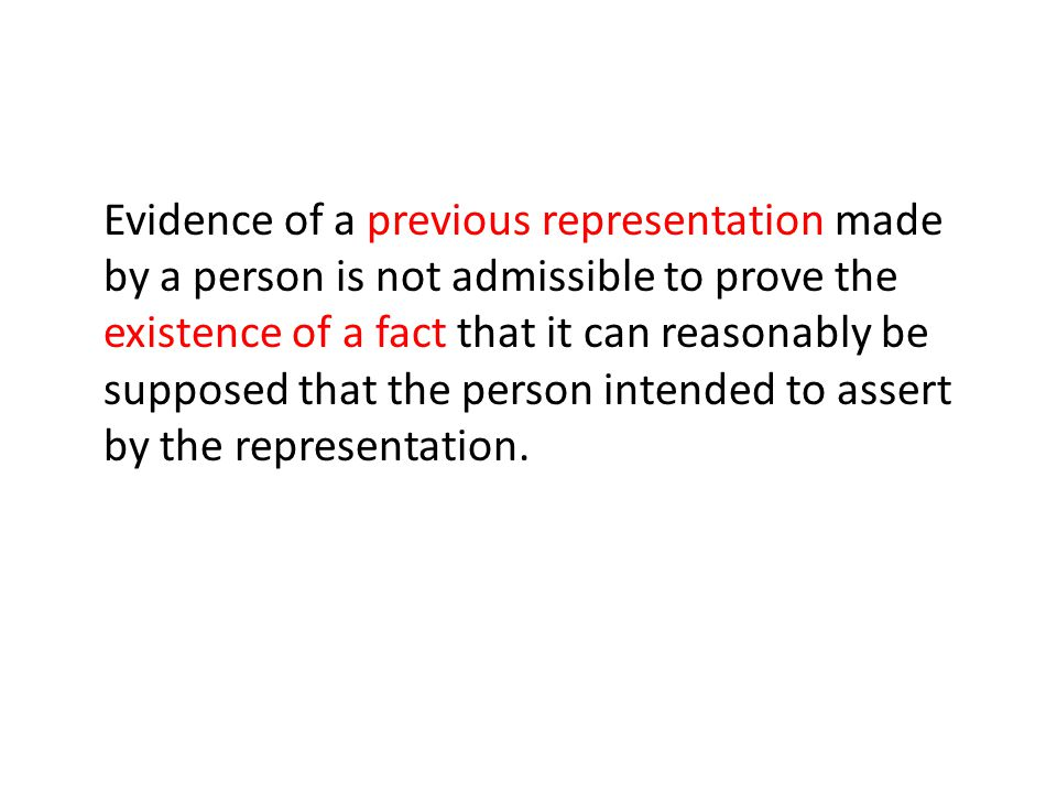 Evidence of a previous representation made by a person is not admissible to prove the existence of a fact that it can reasonably be supposed that the person intended to assert by the representation.