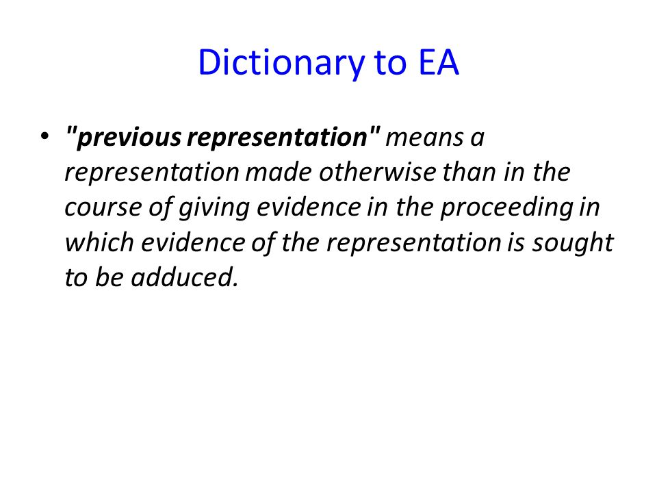 Dictionary to EA previous representation means a representation made otherwise than in the course of giving evidence in the proceeding in which evidence of the representation is sought to be adduced.