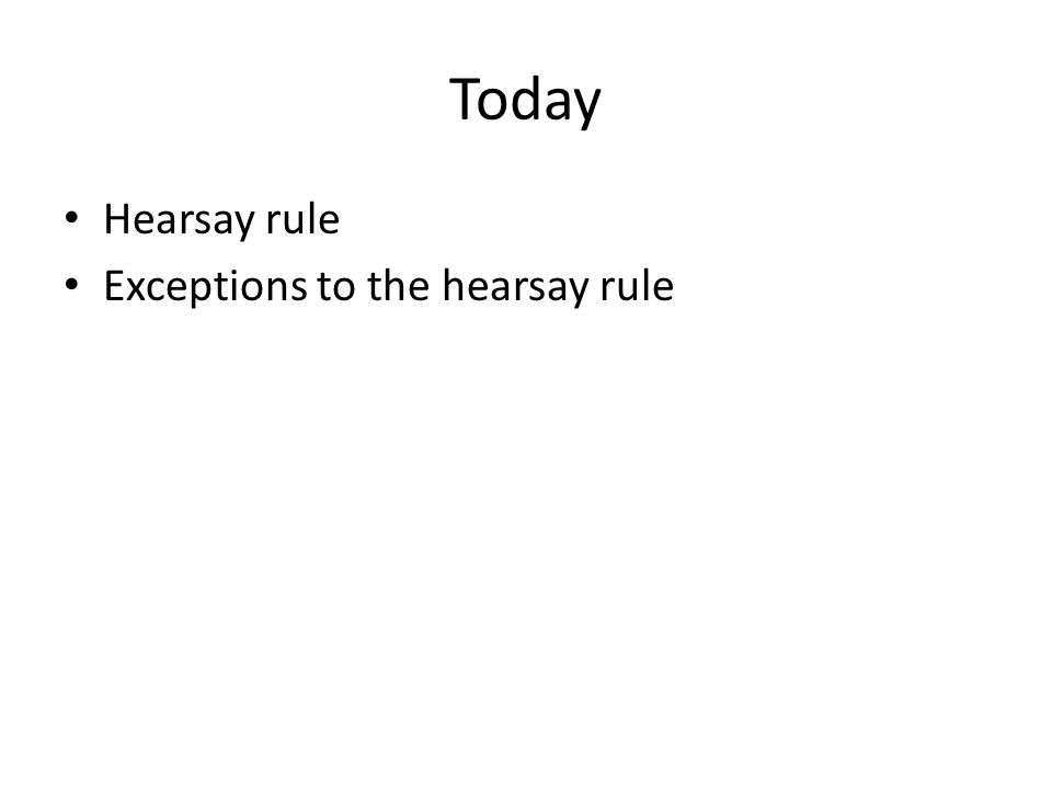 Today Hearsay rule Exceptions to the hearsay rule