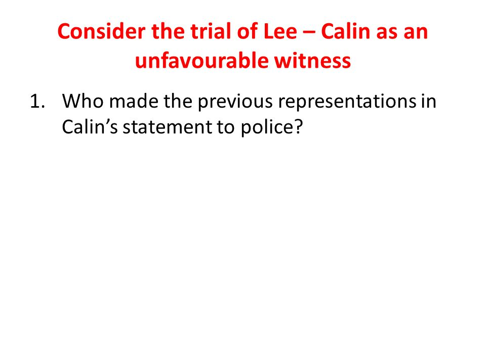 Consider the trial of Lee – Calin as an unfavourable witness 1.Who made the previous representations in Calin's statement to police