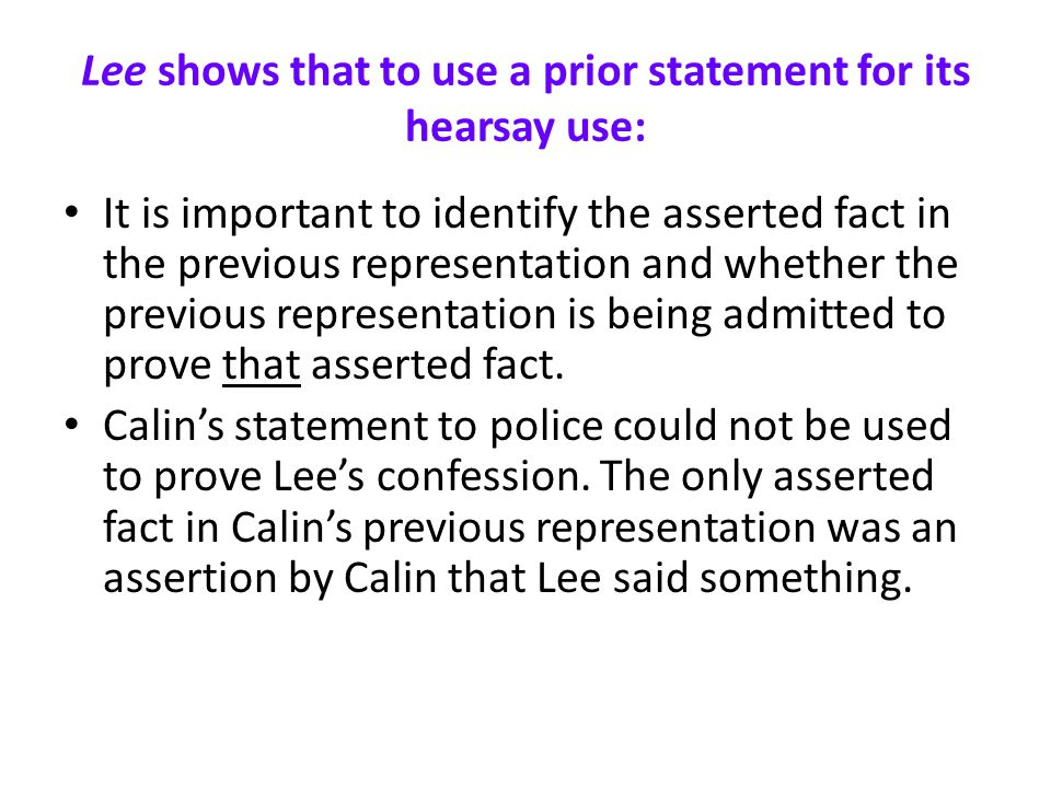 Lee shows that to use a prior statement for its hearsay use: It is important to identify the asserted fact in the previous representation and whether the previous representation is being admitted to prove that asserted fact.
