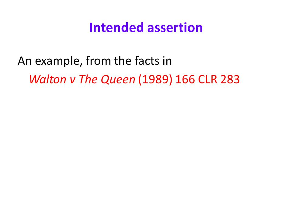 Intended assertion An example, from the facts in Walton v The Queen (1989) 166 CLR 283