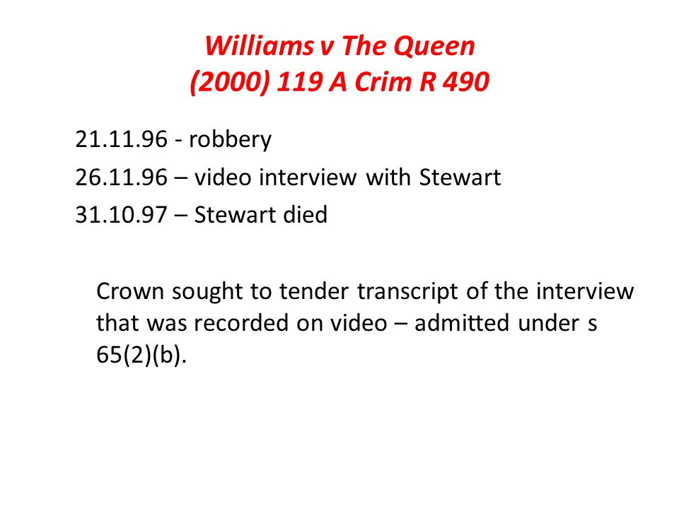 Williams v The Queen (2000) 119 A Crim R 490 21.11.96 - robbery 26.11.96 – video interview with Stewart 31.10.97 – Stewart died Crown sought to tender transcript of the interview that was recorded on video – admitted under s 65(2)(b).